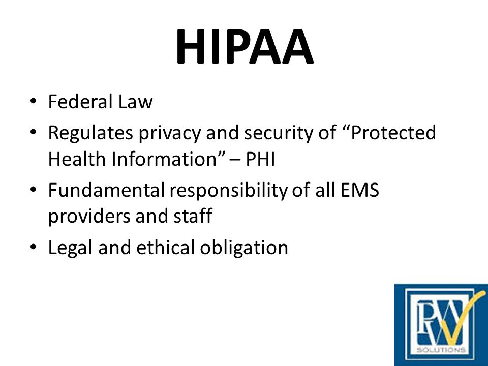 HIPAA Federal Law. Regulates privacy and security of Protected Health Information – PHI.
