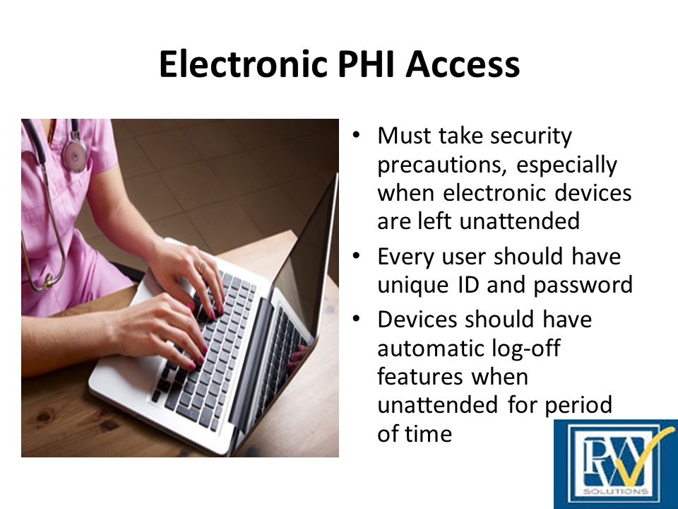 Electronic PHI Access Must take security precautions, especially when electronic devices are left unattended.