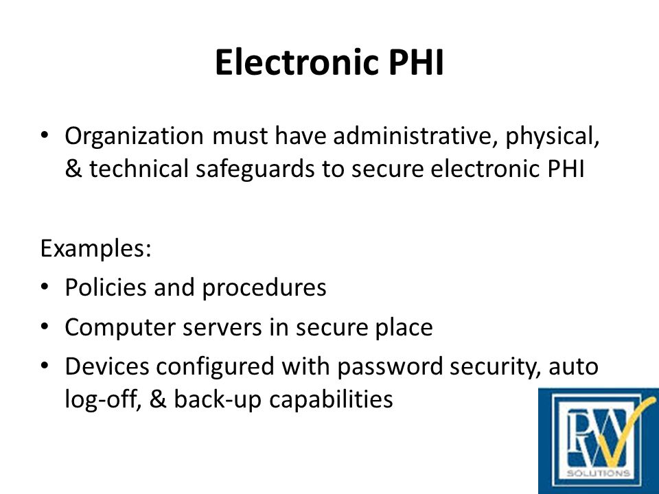 Electronic PHI Organization must have administrative, physical, & technical safeguards to secure electronic PHI.