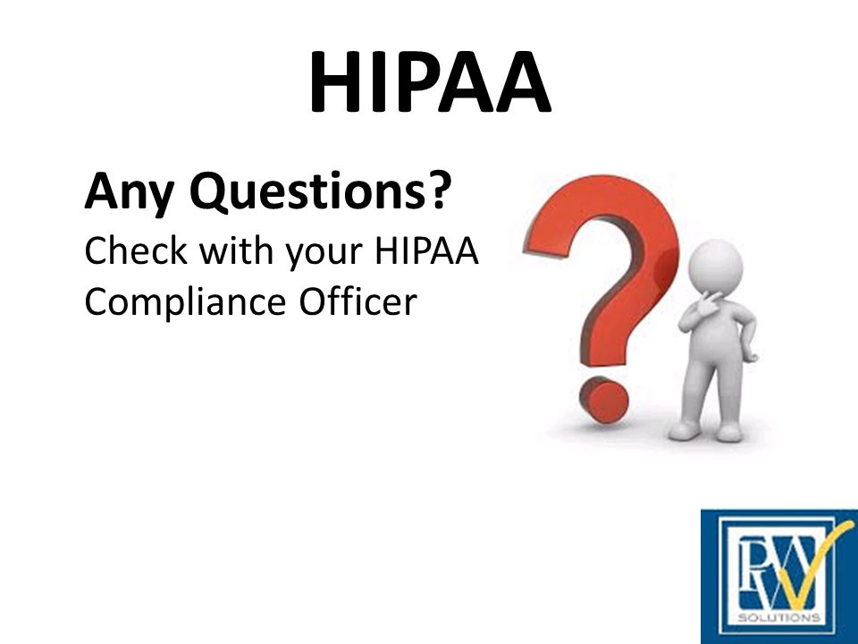 HIPAA Any Questions Check with your HIPAA Compliance Officer