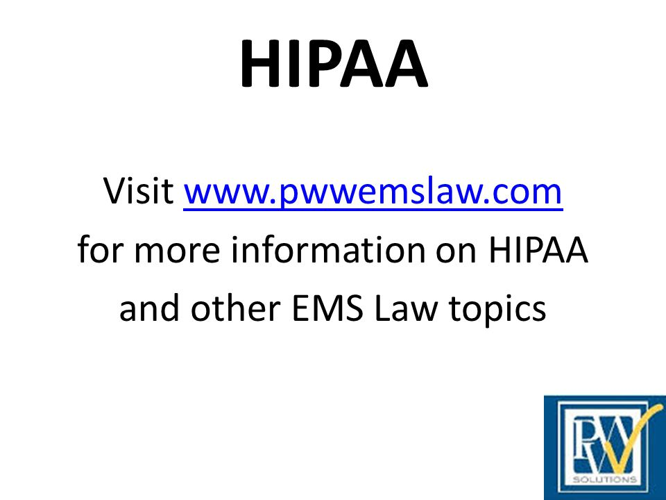 HIPAA Visit www.pwwemslaw.com for more information on HIPAA and other EMS Law topics