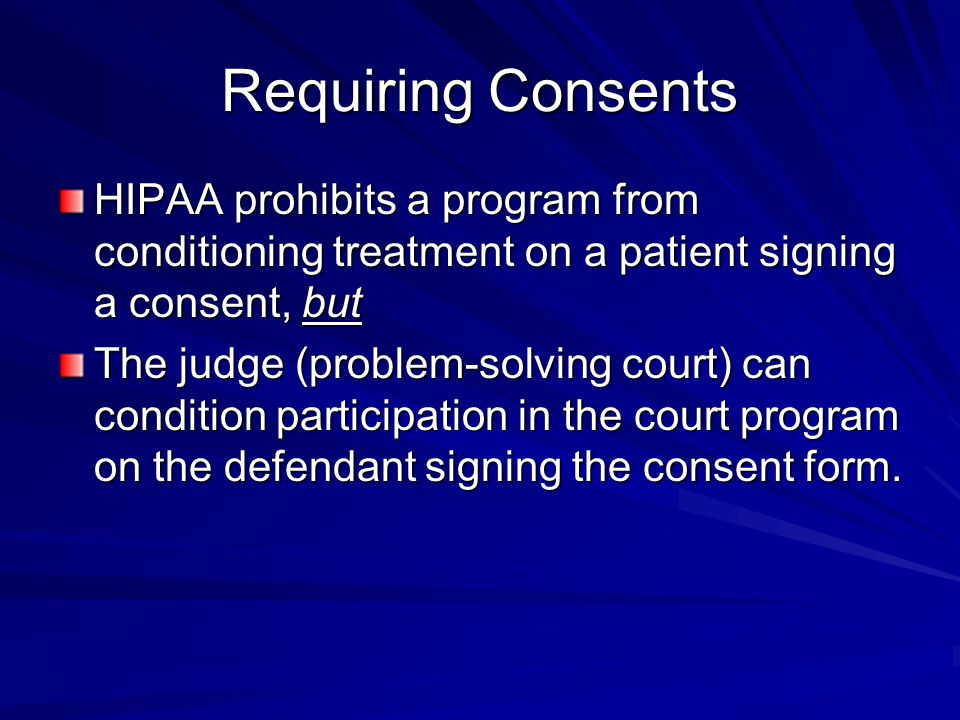 Requiring Consents HIPAA prohibits a program from conditioning treatment on a patient signing a consent, but.