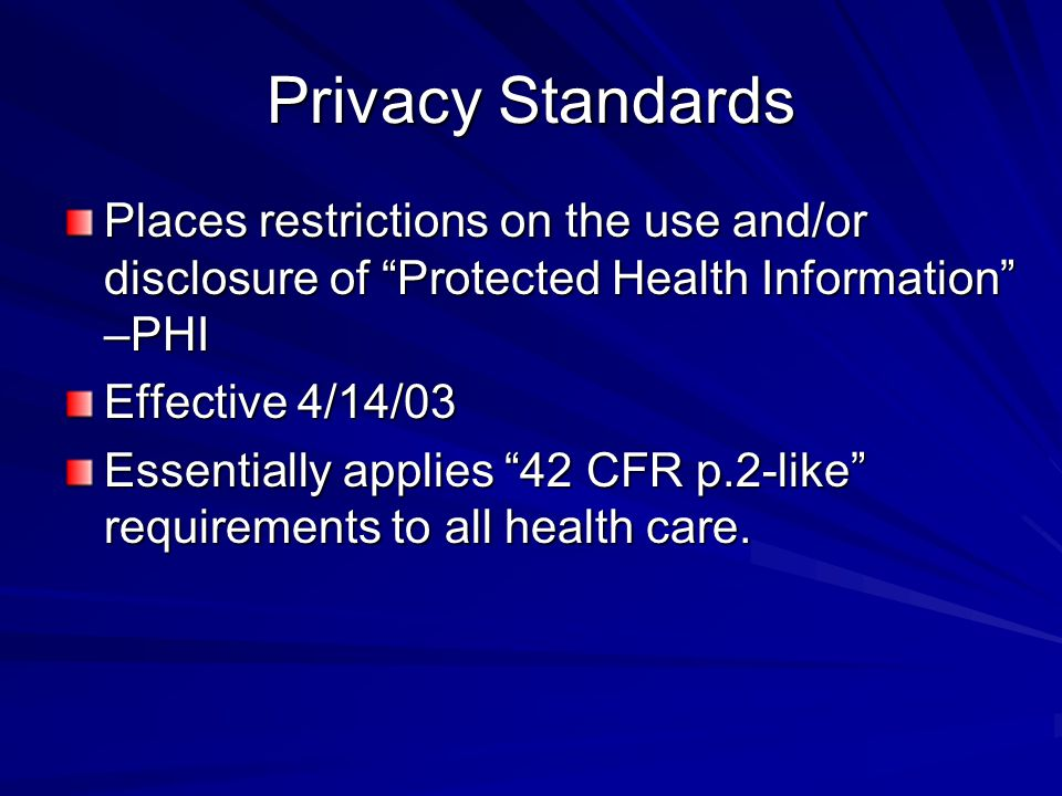 Privacy Standards Places restrictions on the use and/or disclosure of Protected Health Information –PHI.