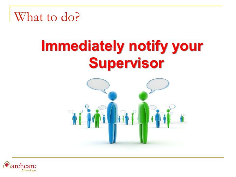 Immediately notify your Supervisor