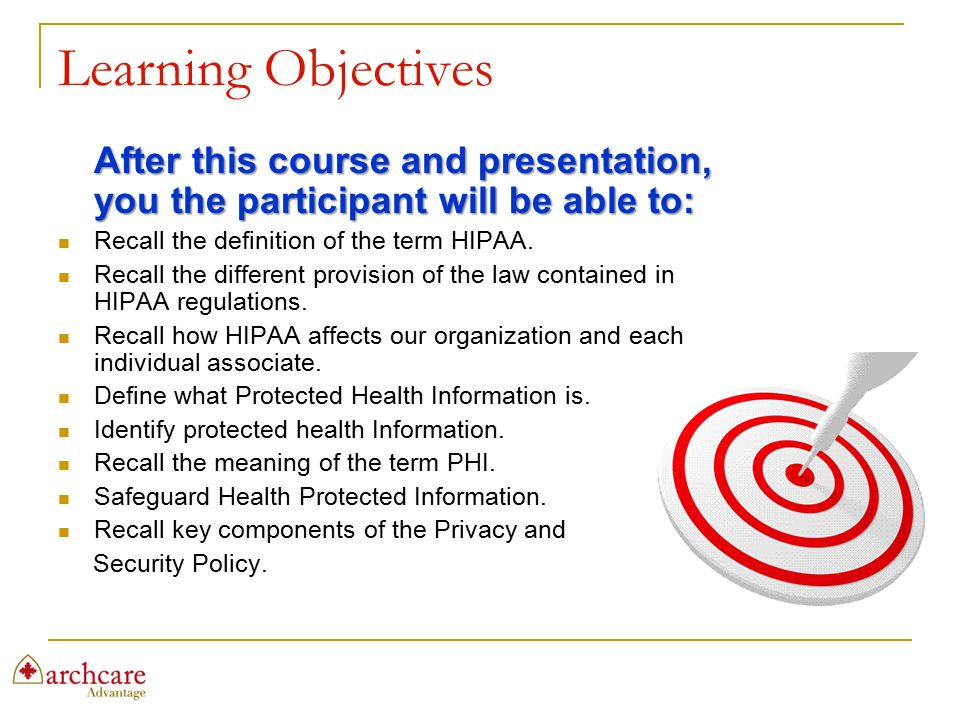 Learning Objectives After this course and presentation, you the participant will be able to: Recall the definition of the term HIPAA.