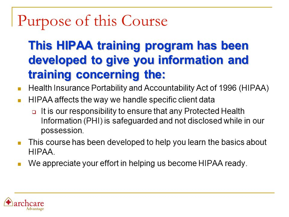 Purpose of this Course This HIPAA training program has been developed to give you information and training concerning the: