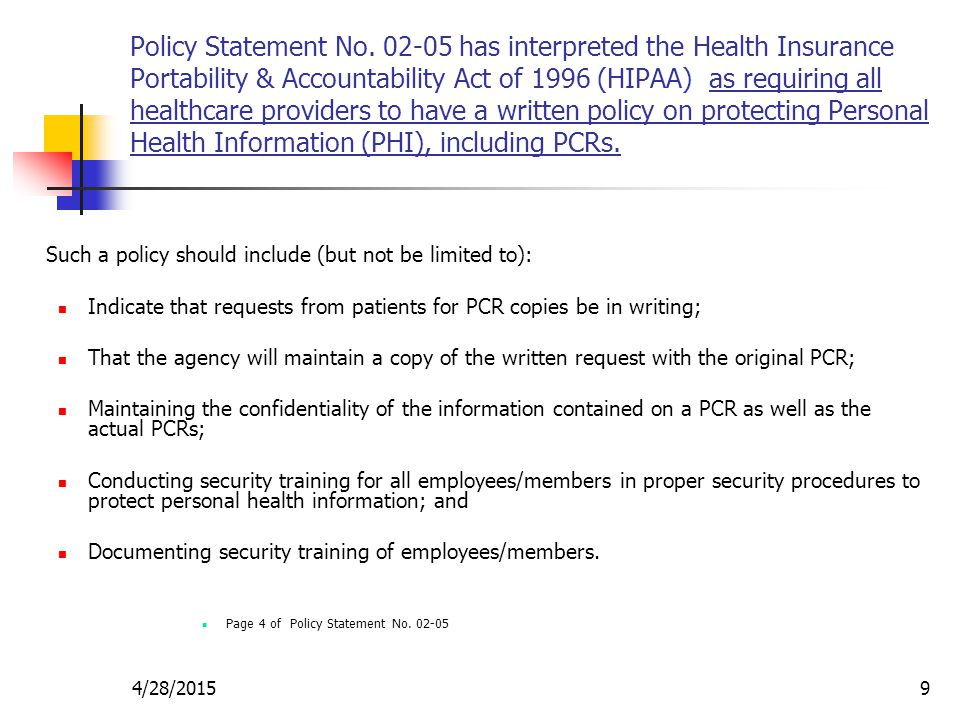 Policy Statement No. 02-05 has interpreted the Health Insurance Portability & Accountability Act of 1996 (HIPAA) as requiring all healthcare providers to have a written policy on protecting Personal Health Information (PHI), including PCRs.