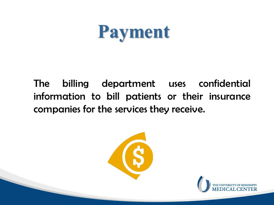 Payment The billing department uses confidential information to bill patients or their insurance companies for the services they receive.