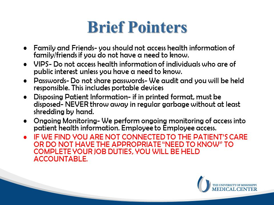 Brief Pointers Family and Friends- you should not access health information of family/friends if you do not have a need to know.