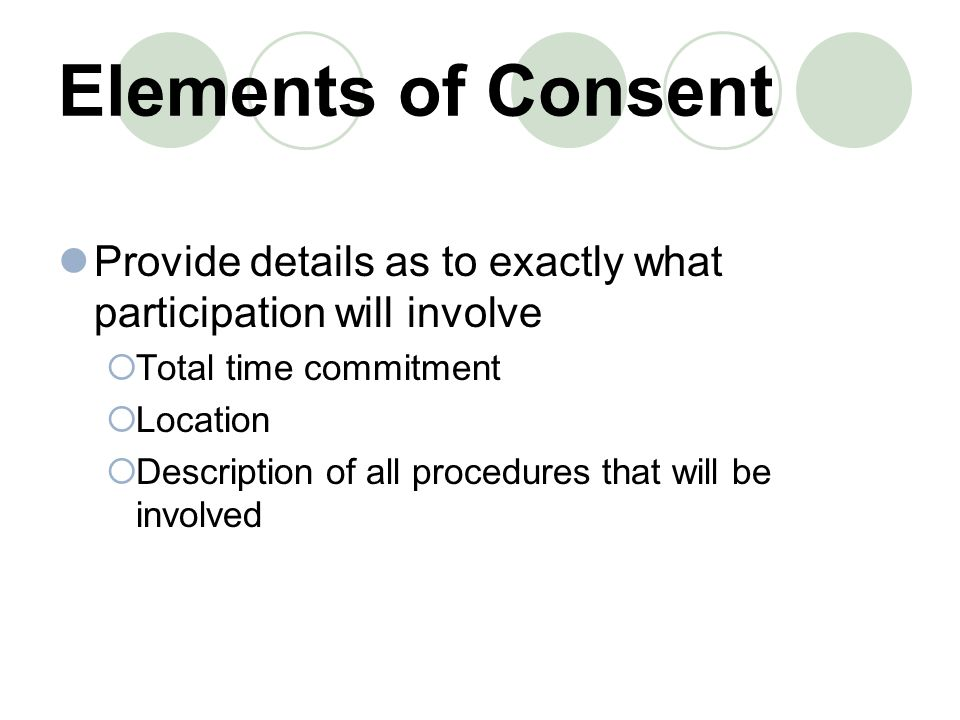 Elements of Consent Provide details as to exactly what participation will involve. Total time commitment.