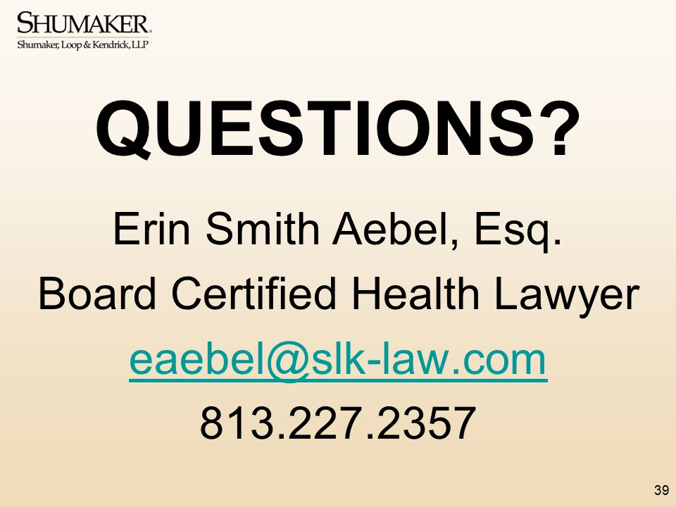 QUESTIONS Erin Smith Aebel, Esq. Board Certified Health Lawyer eaebel@slk-law.com 813.227.2357