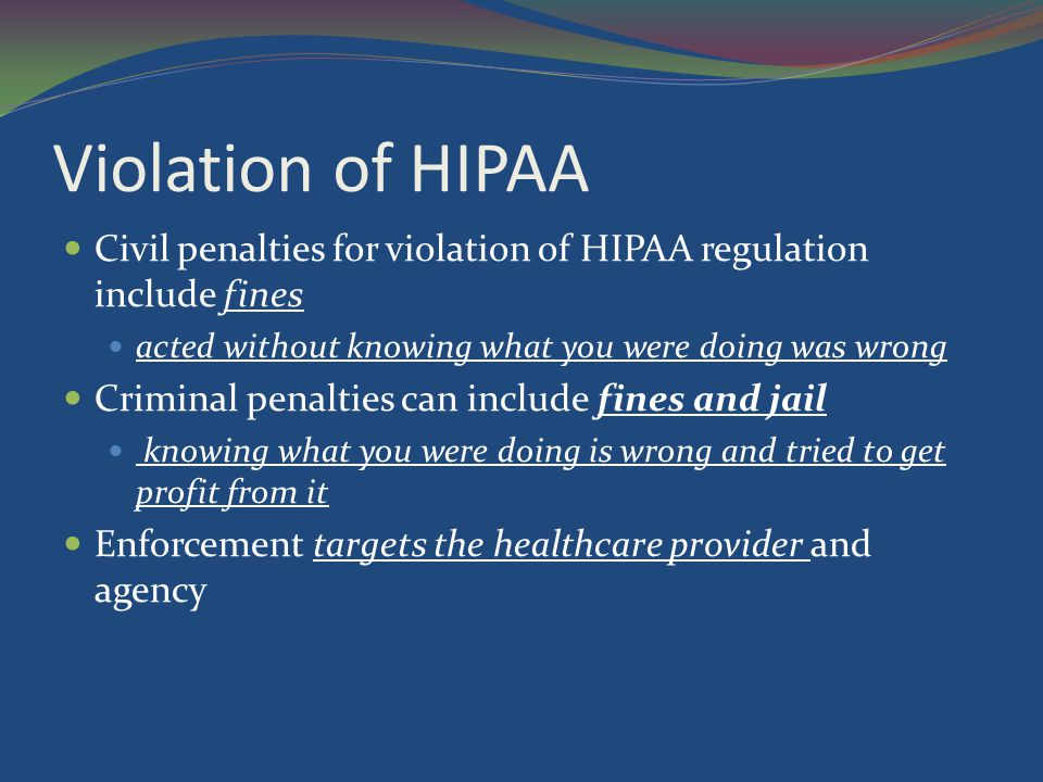 Violation of HIPAA Civil penalties for violation of HIPAA regulation include fines. acted without knowing what you were doing was wrong.