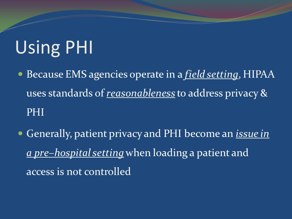 Using PHI Because EMS agencies operate in a field setting, HIPAA uses standards of reasonableness to address privacy & PHI.
