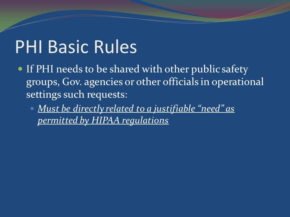 PHI Basic Rules If PHI needs to be shared with other public safety groups, Gov. agencies or other officials in operational settings such requests: