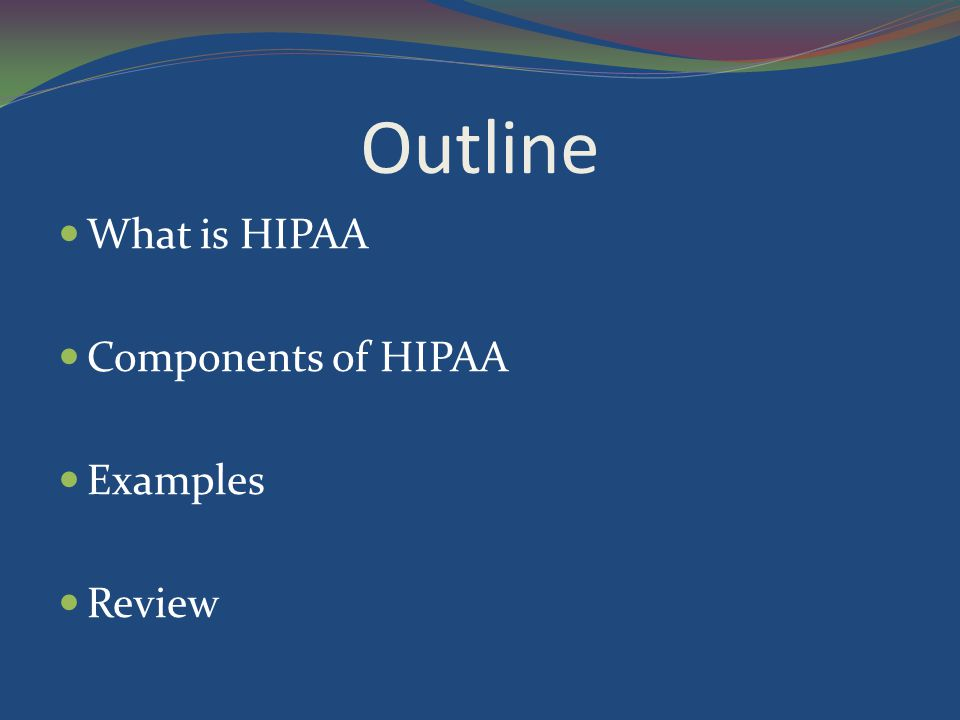 Outline What is HIPAA Components of HIPAA Examples Review