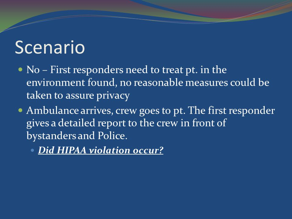 Scenario No – First responders need to treat pt. in the environment found, no reasonable measures could be taken to assure privacy.