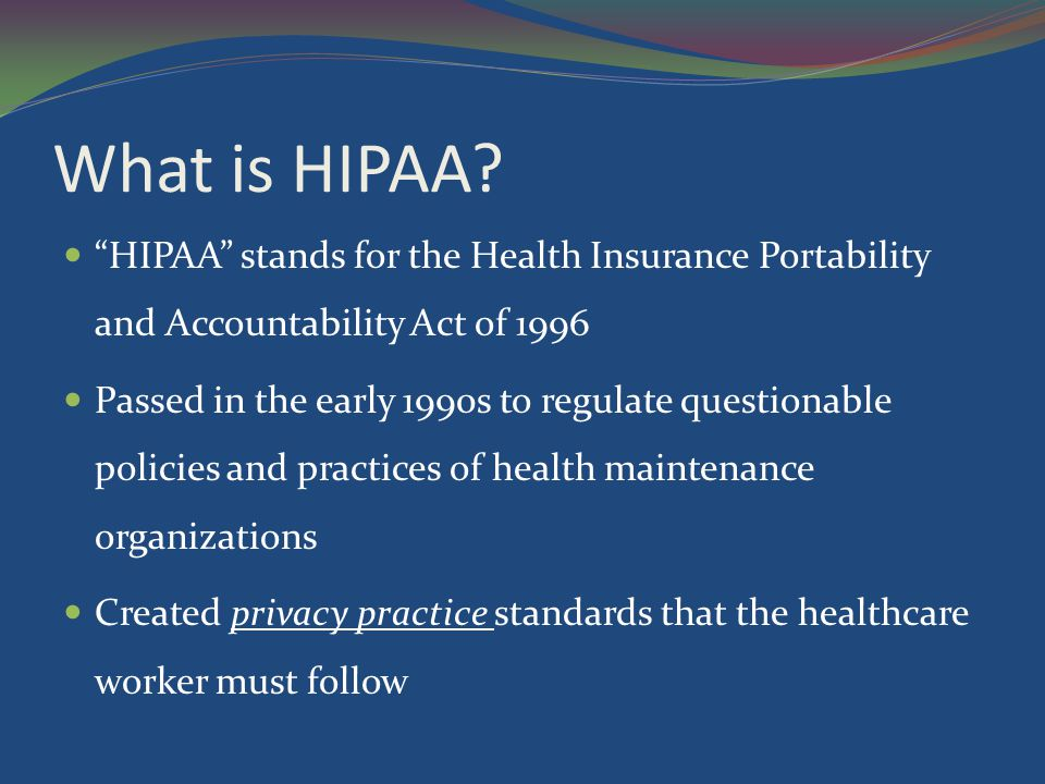 What is HIPAA HIPAA stands for the Health Insurance Portability and Accountability Act of 1996.