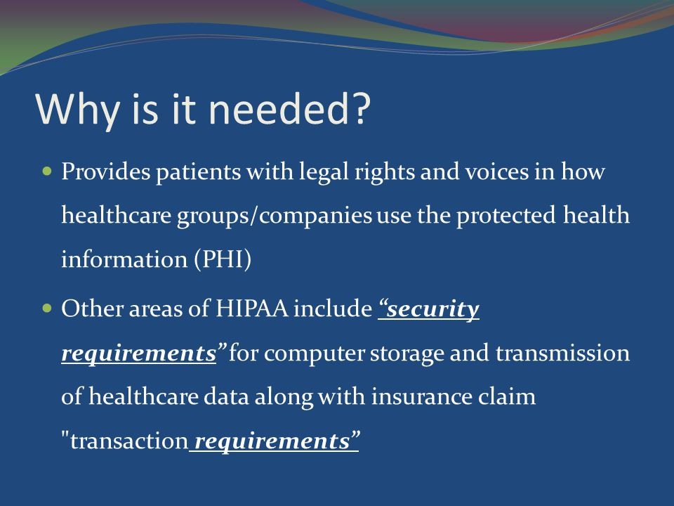 Why is it needed Provides patients with legal rights and voices in how healthcare groups/companies use the protected health information (PHI)