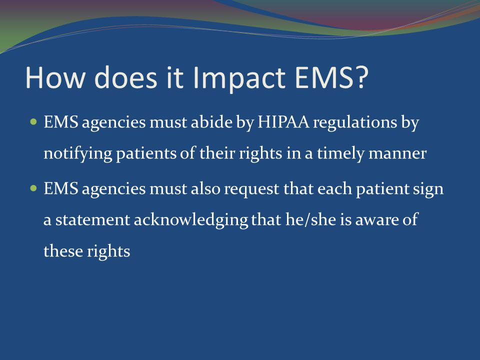 How does it Impact EMS EMS agencies must abide by HIPAA regulations by notifying patients of their rights in a timely manner.
