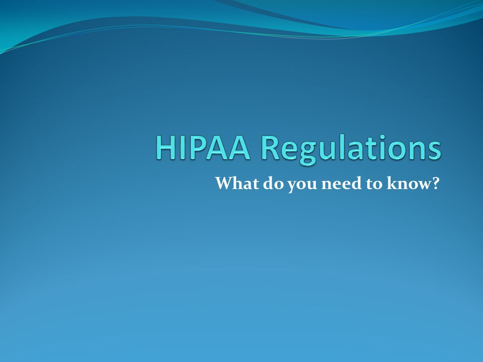 HIPAA Regulations What do you need to know