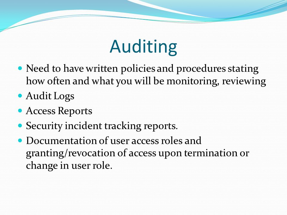 Auditing Need to have written policies and procedures stating how often and what you will be monitoring, reviewing.