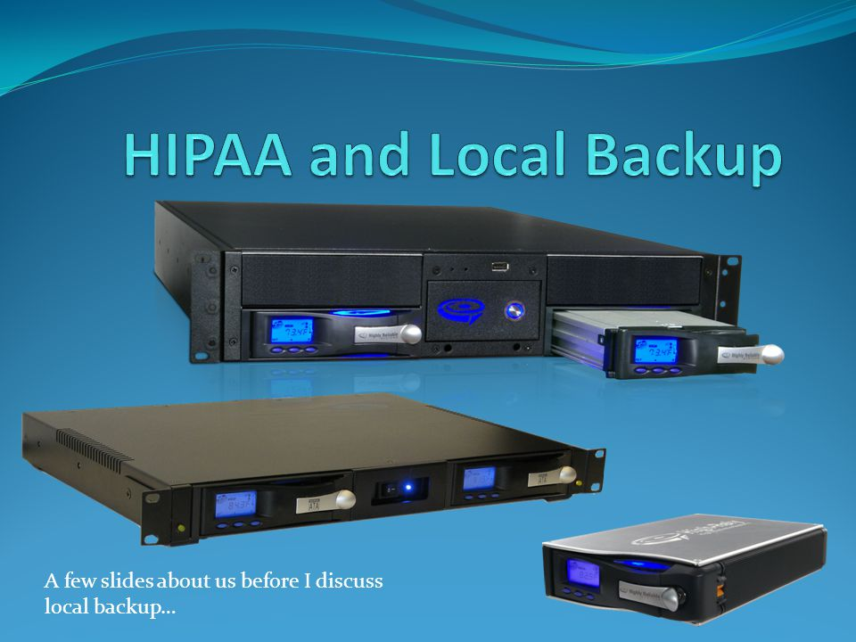 HIPAA and Local Backup A few slides about us before I discuss local backup…