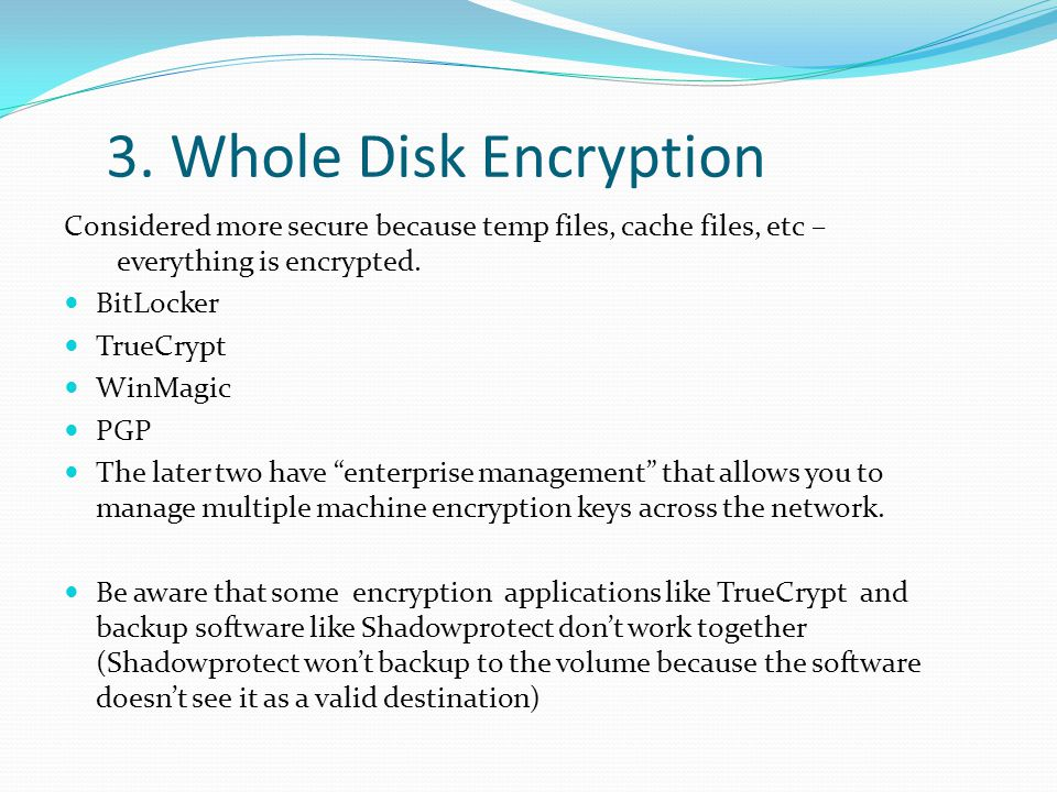 3. Whole Disk Encryption Considered more secure because temp files, cache files, etc – everything is encrypted.