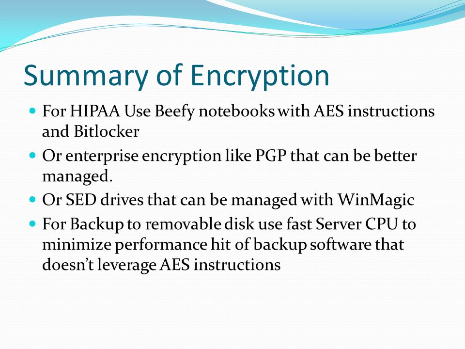 Summary of Encryption For HIPAA Use Beefy notebooks with AES instructions and Bitlocker.