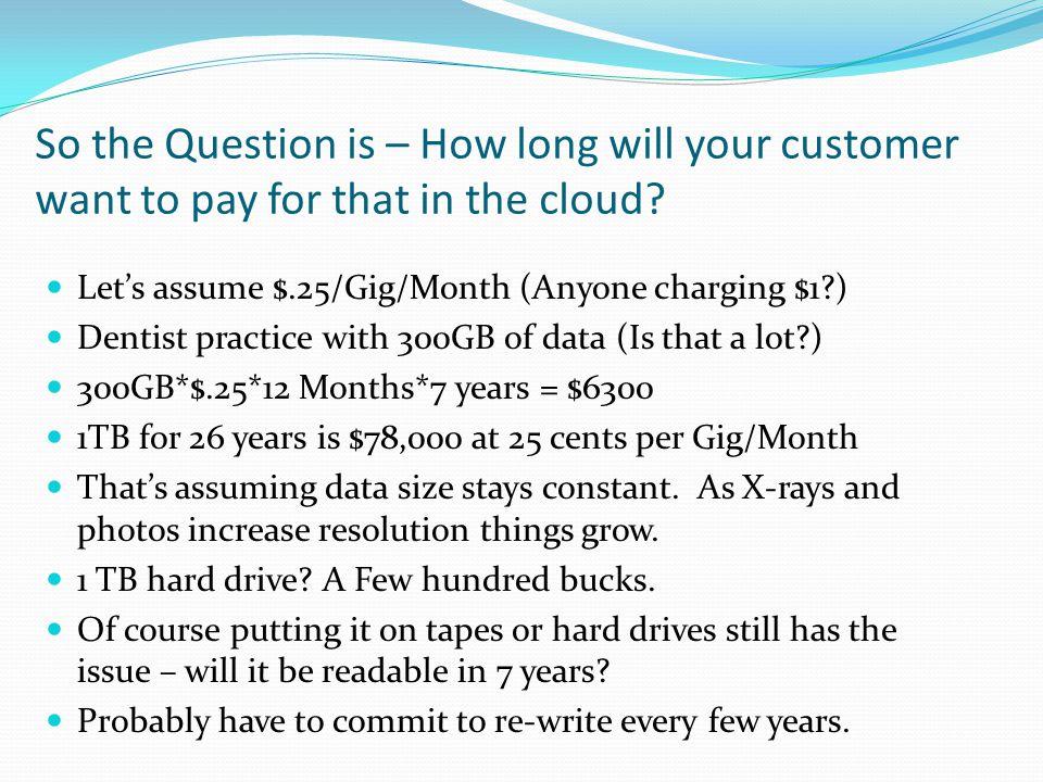 So the Question is – How long will your customer want to pay for that in the cloud
