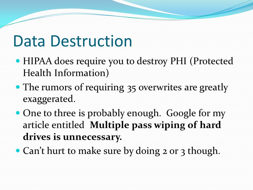 Data Destruction HIPAA does require you to destroy PHI (Protected Health Information) The rumors of requiring 35 overwrites are greatly exaggerated.