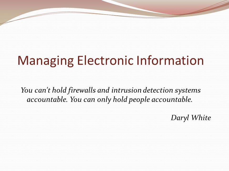 Managing Electronic Information You can t hold firewalls and intrusion detection systems accountable.