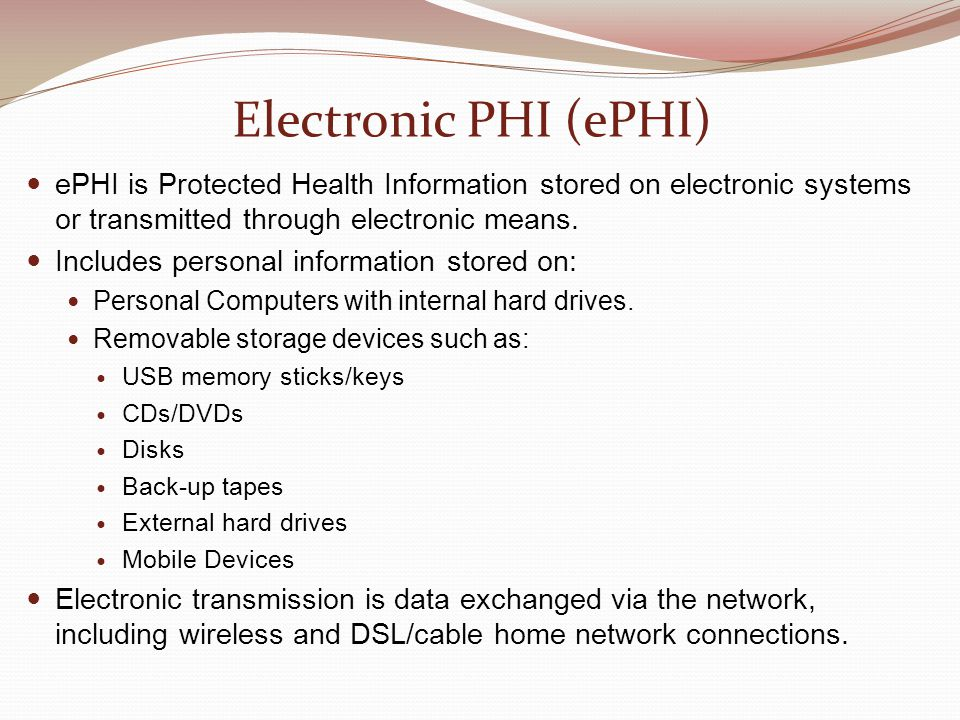 Electronic PHI (ePHI) ePHI is Protected Health Information stored on electronic systems or transmitted through electronic means.