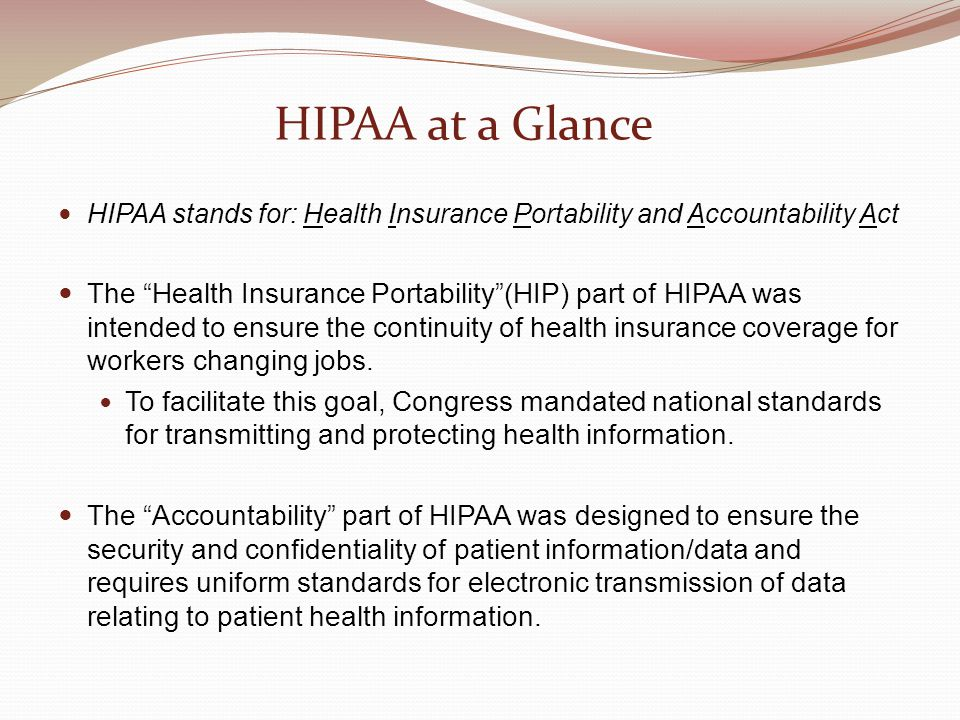 HIPAA at a Glance HIPAA stands for: Health Insurance Portability and Accountability Act.