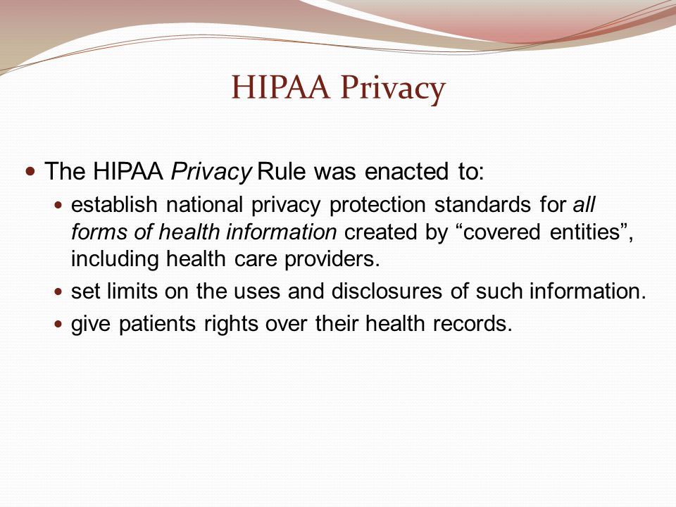 HIPAA Privacy The HIPAA Privacy Rule was enacted to: