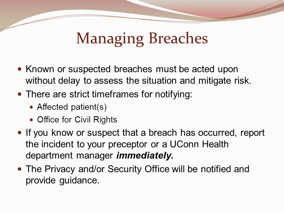 Managing Breaches Known or suspected breaches must be acted upon without delay to assess the situation and mitigate risk.