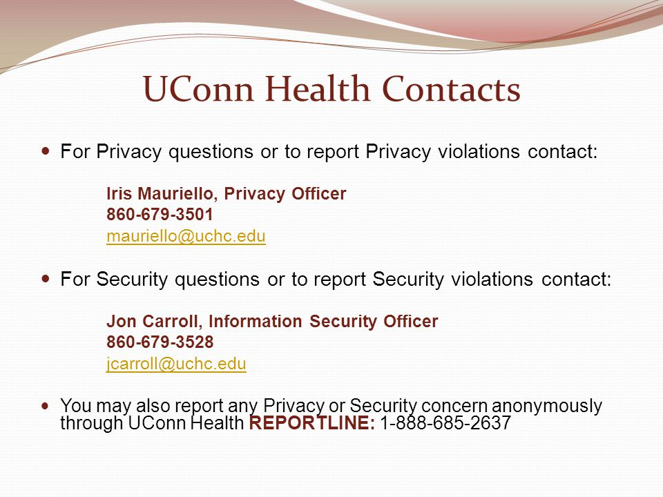 UConn Health Contacts For Privacy questions or to report Privacy violations contact: Iris Mauriello, Privacy Officer.