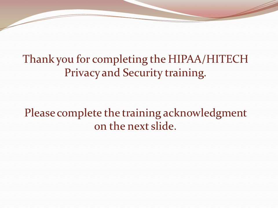 Thank you for completing the HIPAA/HITECH Privacy and Security training.