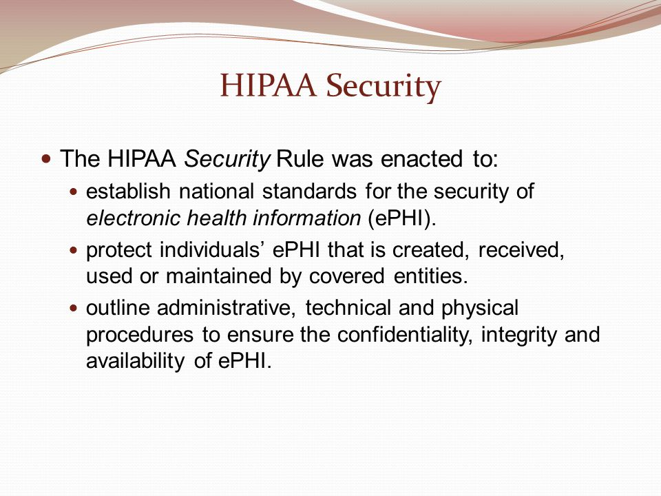 HIPAA Security The HIPAA Security Rule was enacted to: