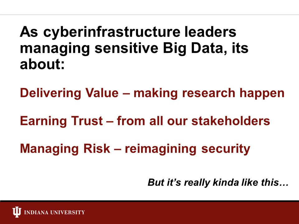As cyberinfrastructure leaders managing sensitive Big Data, its about: