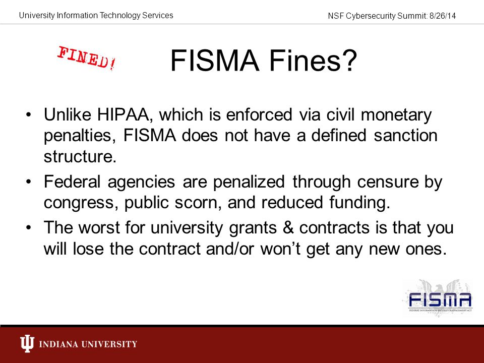 FISMA Fines Unlike HIPAA, which is enforced via civil monetary penalties, FISMA does not have a defined sanction structure.