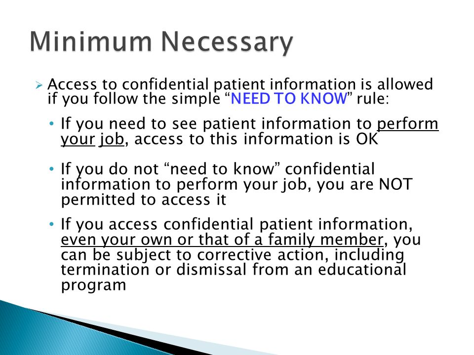 Minimum Necessary Access to confidential patient information is allowed if you follow the simple NEED TO KNOW rule: