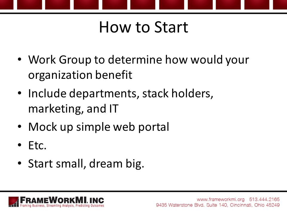 How to Start Work Group to determine how would your organization benefit. Include departments, stack holders, marketing, and IT.