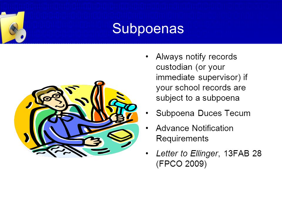 Subpoenas Always notify records custodian (or your immediate supervisor) if your school records are subject to a subpoena.