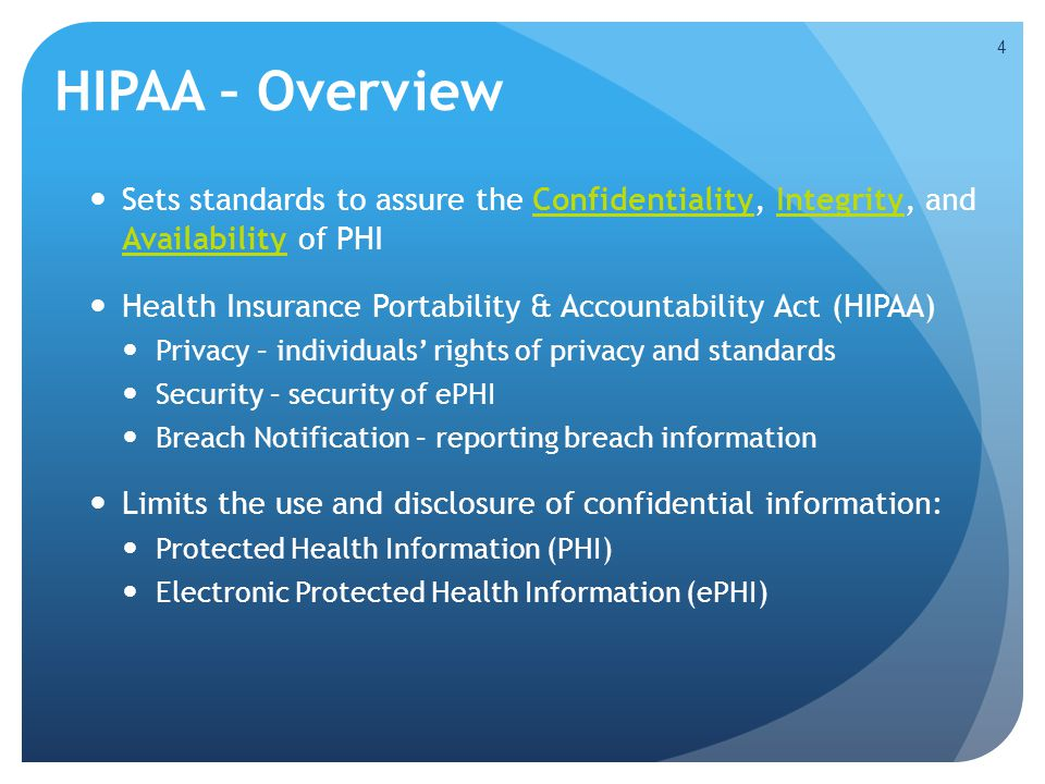 HIPAA – Overview Sets standards to assure the Confidentiality, Integrity, and Availability of PHI.