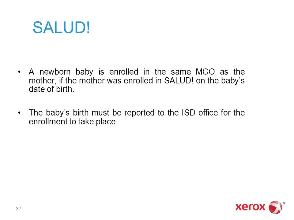 SALUD! A newborn baby is enrolled in the same MCO as the mother, if the mother was enrolled in SALUD! on the baby's date of birth.