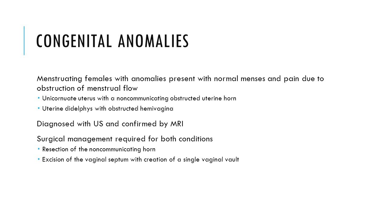 Congenital anomalies Menstruating females with anomalies present with normal menses and pain due to obstruction of menstrual flow.