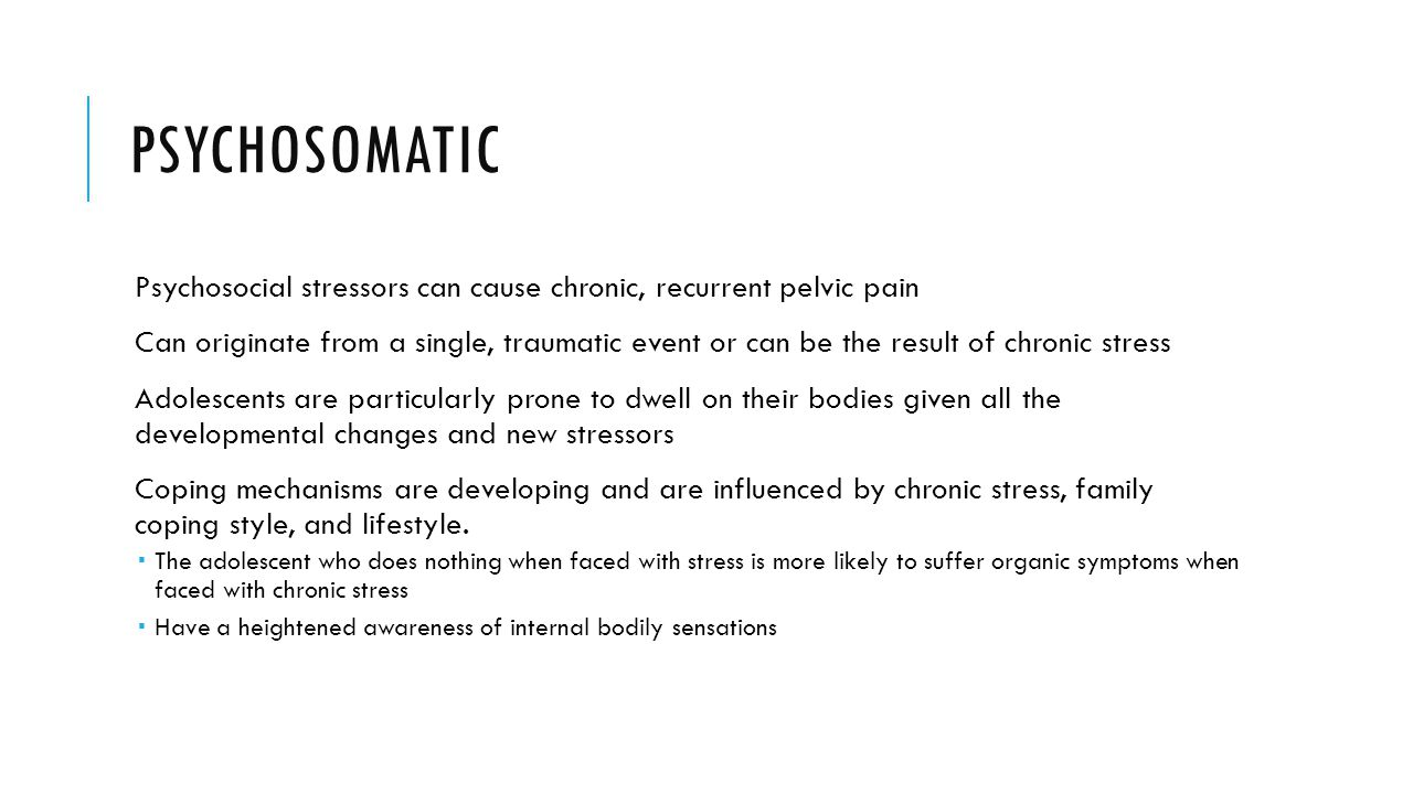 Psychosomatic Psychosocial stressors can cause chronic, recurrent pelvic pain.