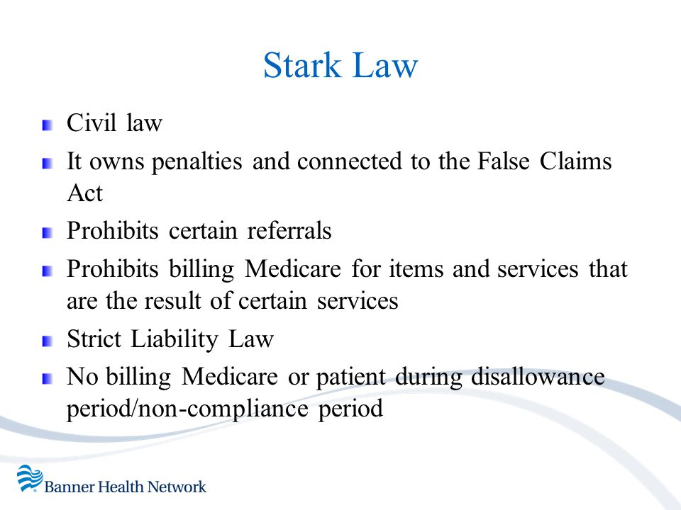 Stark Law Civil law. It owns penalties and connected to the False Claims Act. Prohibits certain referrals.
