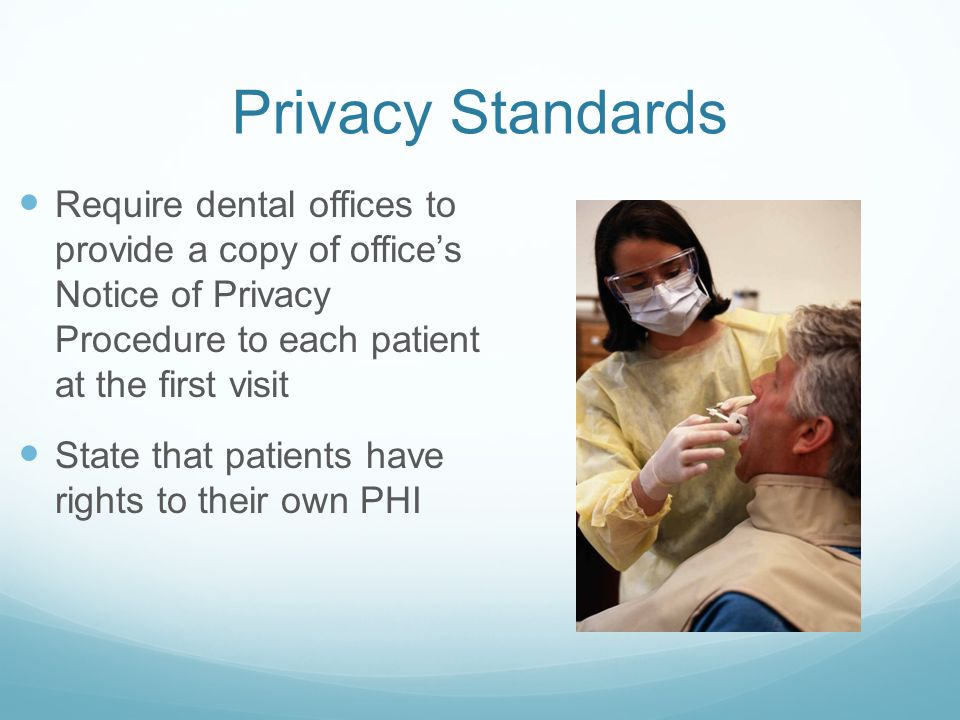 Privacy Standards Require dental offices to provide a copy of office's Notice of Privacy Procedure to each patient at the first visit.
