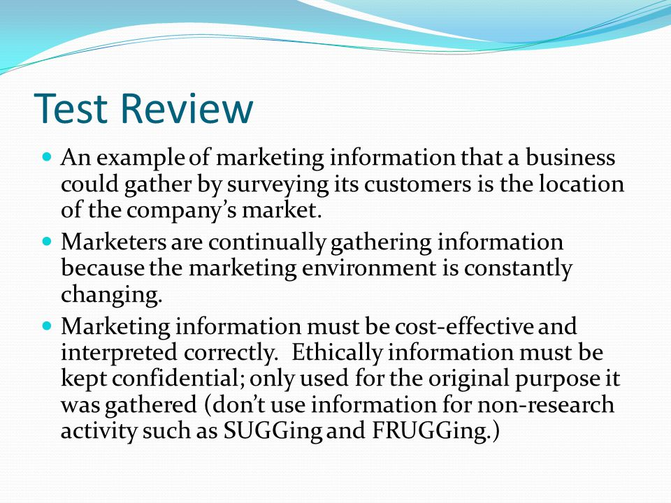 Test Review An example of marketing information that a business could gather by surveying its customers is the location of the company's market.